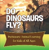 Do Dinosaurs Fly? Prehistoric Animal Learning for Kids of All Ages