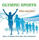 Olympic Sports  - When and How?  : History of Olympic Sports Then, Now And Beyond
