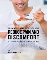 55 Arthritis Meal Recipes to Help Reduce Pain and Discomfort: Natural Meal Remedies for Arthritis That Work