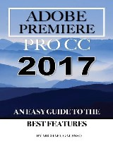 Adobe Premiere Pro Cc 2017: An Easy Guide to the Best Features