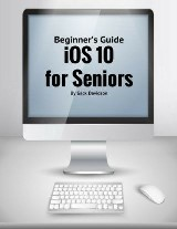 Ios 10 for Seniors: Beginner's Guide