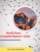 Macos Sierra: The Complete Beginner's Guide