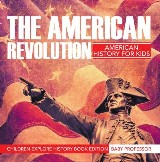The American Revolution: American History For Kids - Children Explore History Book Edition