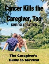 Cancer Kills the Caregiver, Too: The Caregivers Guide to Survival