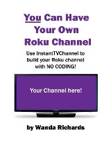 You Can Have Your Own Roku Channel : Use Instanttvchannel to Build Your Roku Channel With No Coding