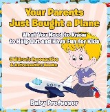 Your Parents Just Bought a Plane - What You Need to Know to Help Out and Have Fun for Kids - Children's Aeronautics & Astronautics Books