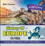 History Of Europe For Kids: A History Series - Children Explore Histories Of The World Edition