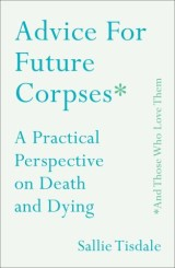 Advice for Future Corpses (and Those Who Love Them)