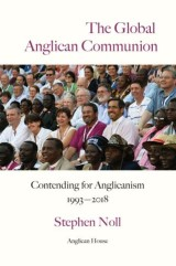 The Global Anglican Communion - Contending for Anglicanism 1993-2018