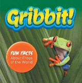 Gribbit! Fun Facts About Frogs of the World