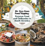 Mr. Goo Goes Food Tripping: Famous Food and Delicacies in South America