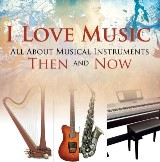 I Love Music: All About Musical Instruments Then and Now