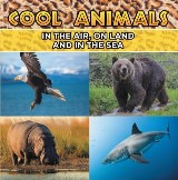 Cool Animals: In The Air, On Land and In The Sea
