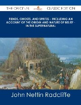 Fiends, Ghosts, and Sprites - Including an Account of the Origin and Nature of Belief - in the Supernatural - The Original Classic Edition