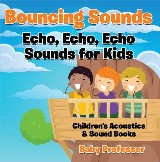 Bouncing Sounds: Echo, Echo, Echo - Sounds for Kids - Children's Acoustics & Sound Books