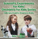 Scientific Experiments for Kids! Chemistry for Kids Series - Children's Analytic Chemistry Books