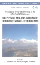 Physics And Applications Of High Brightness Electron Beams, The - Proceedings Of The 46th Workshop Of The Infn Eloisatron Project