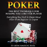 Poker: The Best Techniques For Making You A Better Player. Everything You Need To Know About Poker From Beginner To Expert: (Ultimiate Poker Book)