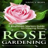 Rose Gardening: A Beginners Starters Guide to Growing Roses