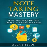 Note Taking Mastery: How to Supercharge Your Note Taking Skills & Study Like A Genius (Improved Learning Series)