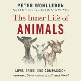 The Inner Life of Animals: Love, Grief, and Compassion -- Surprising Observations of a Hidden World