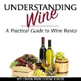 Understanding Wine: A Practical Guide to Wine Basics