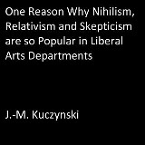One Reason Why Nihilism, Relativism, and Skepticism are so Popular in Liberal Arts Departments