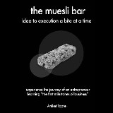 The Muesli Bar: Idea to Execution a Bite at a Time: Experience the Journey of an Entrepreneur Learning the First Milestones of Business