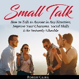 Small Talk: How to Talk to Anyone in Any Situation, Improve Your Charisma, Social Skills & Be Instantly Likeable