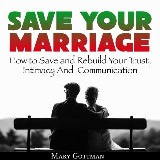 Save Your Marriage: How to Save and Rebuild Your Trust, Intimacy And  Communication