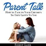 Parent Talk: How to Talk to Your Children So They Listen To You