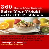 360 Meal and Juice Recipes to Solve Your Weight and Health Problems: Learn how to lose weight, gain muscle, fight cancer, control high blood pressure, and regulate diabetes with these 360 recipes!