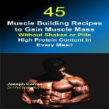 45 Muscle Building Recipes to Gain Muscle Mass Without Shakes or Pills: High Protein Content in Every Meal!
