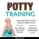 Potty Training: How To Toilet Train Boys And Girls Overnight; The Best Way To Help Your Toddler With Proven Methods and Tricks; Getting A Beak From Dirty Diapers Is Easy
