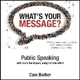 What's Your Message? Public Speaking with twice the impact, using half the effort