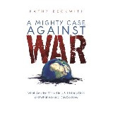 A MIGHTY CASE AGAINST WAR: What America Missed in U.S. History Class and What We (All) Can Do Now