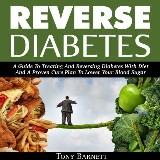 Reverse Diabetes: A Guide To Treating And Reversing Diabetes With Diet And A Proven Cure Plan To Lower Your Blood Sugar