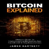 Bitcoin Explained: Ultimate Guide To Understanding Blockchain And Investment In Cryptocurrencies