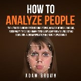 How to Analyze People: The Ultimate Guide On Speed Reading People, Analysis Of Body Language, Personality Types And Human Psychology; Learn How To Understand Behaviour And Read Peoples Minds