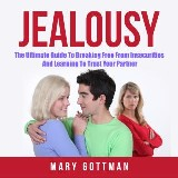 Jealousy: The Ultimate Guide To Breaking Free From Insecurities And Learning To Trust Your Partner