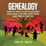 Genealogy: How to Trace Your Ancestors And Family History With Tried and Proven Tactics