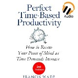 Perfect Time-Based Productivity - How to Rescue Your Peace of Mind as Time Demands Increase