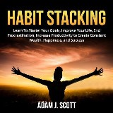 Habit Stacking: Learn To Master Your Goals, Improve Your Life, End Procrastination, Increase Productivity to Create Constant Wealth, Happiness, and Success