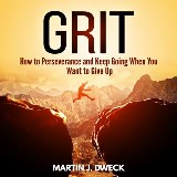 Grit: How to Perseverance and Keep Going When You Want to Give Up
