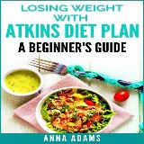 Losing Weight with Atkins Diet Plan: A Beginner's Guide