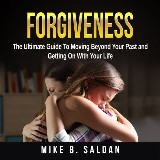 Forgiveness: The Ultimate Guide To Moving Beyond Your Past and Getting On With Your Life