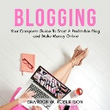 Blogging: Your Complete Guide To Start A Profitable Blog and Make Money Online