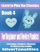 Learn to Play the Classics Book 4 - For Beginner and Novice Pianists Letter Names Embedded In Noteheads for Quick and Easy Reading