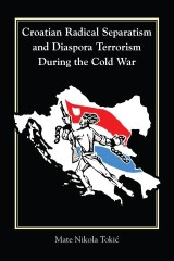 Croatian Radical Separatism and Diaspora Terrorism During the Cold War