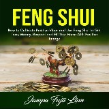 Feng Shui: How to Cultivate Positive Vibes and Use Feng Shui to Get Love, Money, Respect and Fill Your Home With Positive Energy